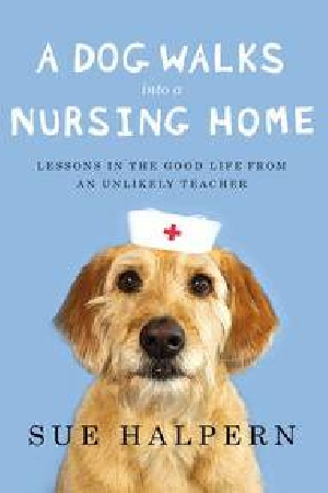 Cover Art for A Dog Walks Into a Nursing Home: Lessons in the Good Life from an Unlikely Teacher, ISBN: 9781594487200