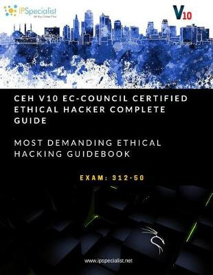 CEH v10: EC-Council Certified Ethical Hacker Complete Training Guide with Practice Labs: Exam: 312-50 by IP Specialist, ISBN: 9781983005473