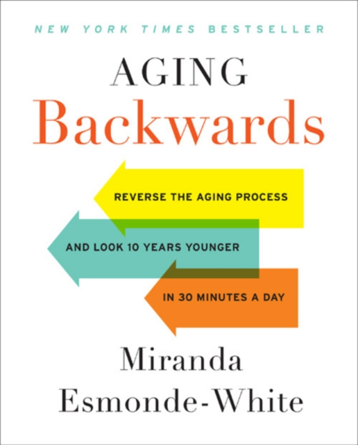 Aging Backwards: Reverse the Aging Process and Look 10 Years Younger in 30 Minutes a Day by Miranda Esmonde-White, ISBN: 9780062313348