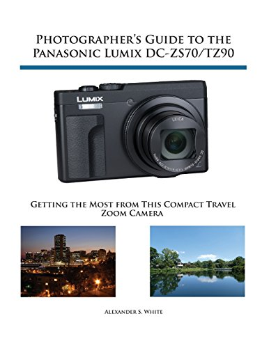 Photographer's Guide to the Panasonic Lumix DC-Zs70/Tz90Getting the Most from This Compact Travel Zoom ... by Alexander S. White, ISBN: 9781937986643