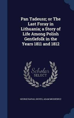 Pan Tadeusz; Or the Last Foray in Lithuania; A Story of Life Among Polish Gentlefolk in the Years 1811 and 1812