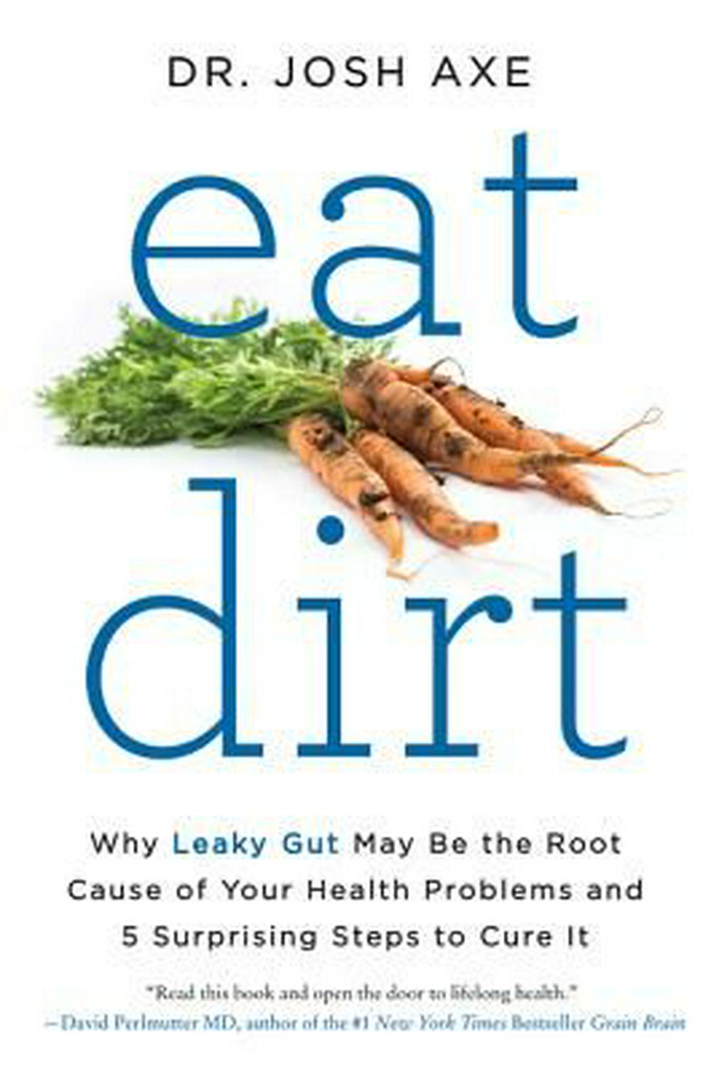 Eat Dirt: Why Leaky Gut May Be the Root Cause of Your Health Problems-And 5 Steps to Cure It