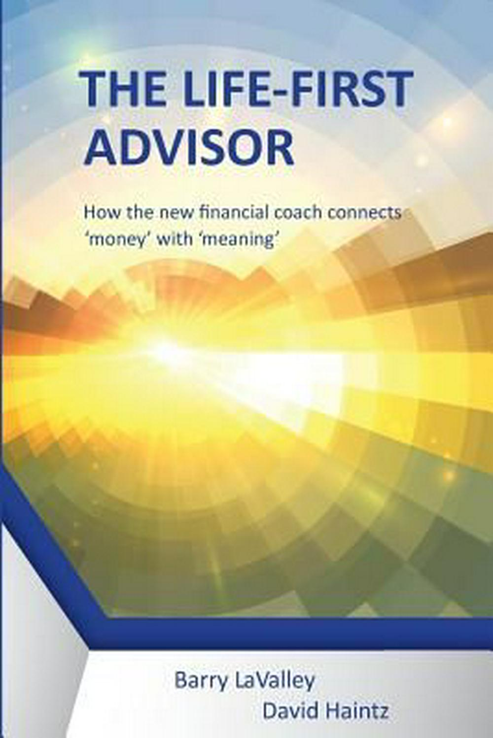 The Life First Advisor: How the new financial coach connects 'money' with 'meaning' by LaValley Barry, ISBN: 9780993760099