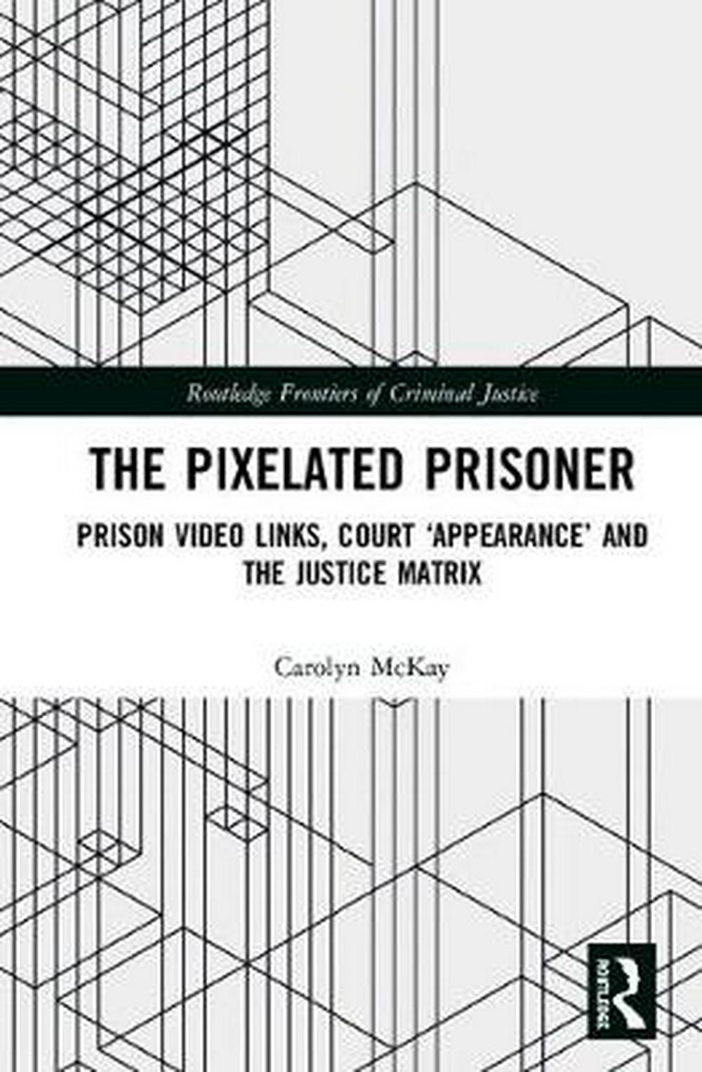 The Pixelated PrisonerPrison Video Links, Court `Appearance' and the ... by Carolyn McKay, ISBN: 9781138085107