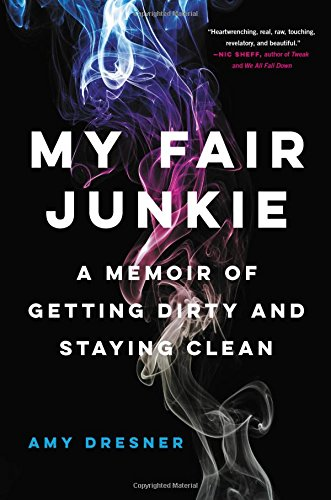 My Fair JunkieA Memoir of Getting Dirty and Staying Clean