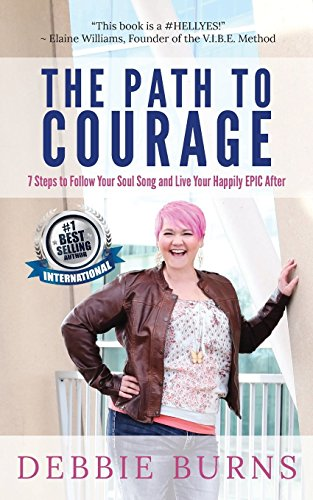 The Path to Courage: 7 Steps to Follow Your Soul Song and Live Your Happily EPIC Afer by Debbie Burns, ISBN: 9781732147218