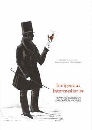 Indigenous Intermediaries: New perspectives on exploration archives (Aboriginal History Monographs) by Shino Konishi, ISBN: 9781925022766