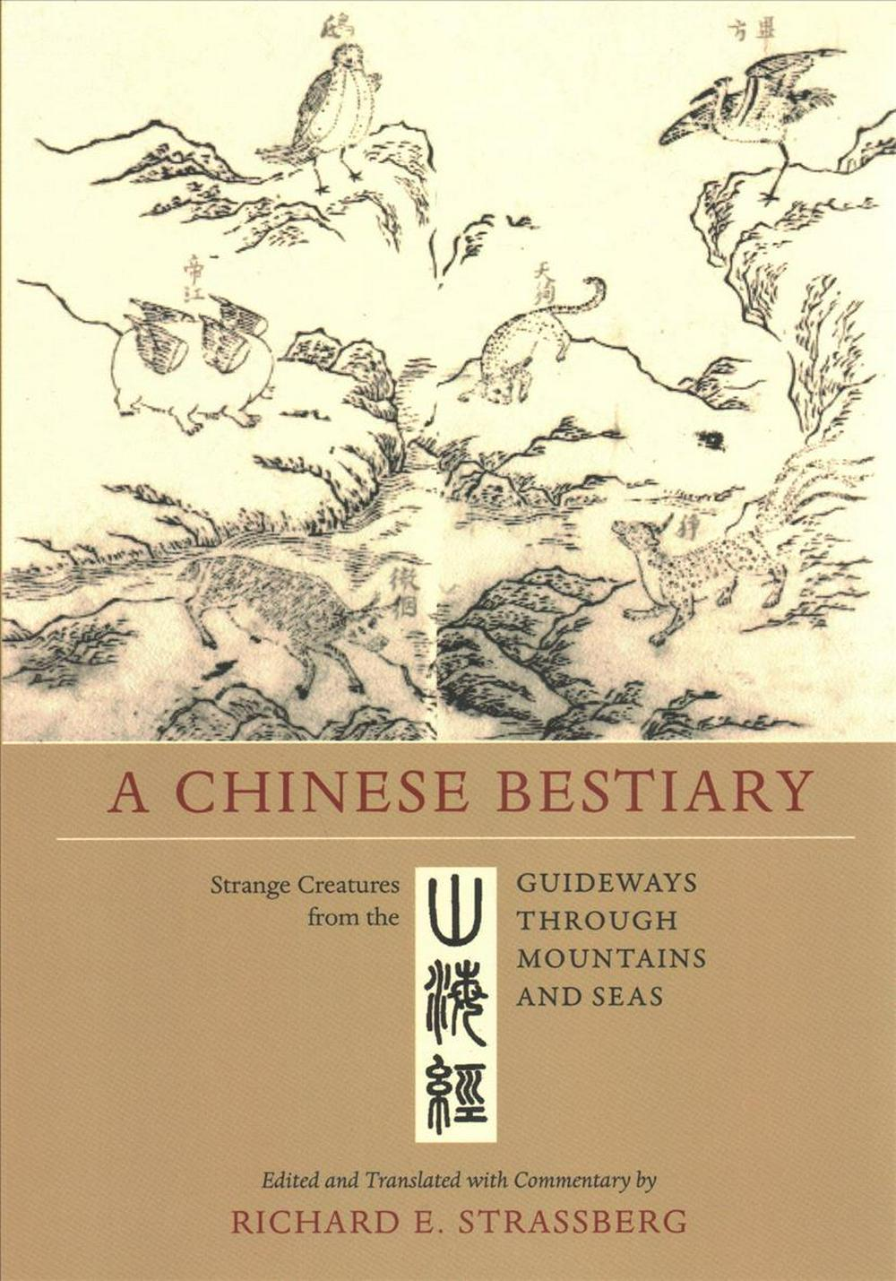 A Chinese Bestiary: Strange Creatures from the Guideways through Mountains and Seas by Richard E. Strassberg, ISBN: 9780520298514