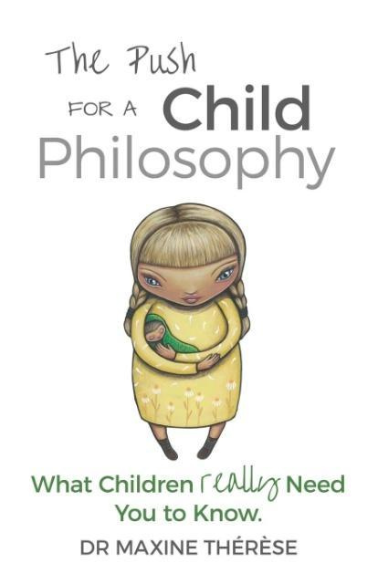 The Push for a Child Philosophy: What Children Really Need You to Know by Maxine Therese, ISBN: 9780994641311