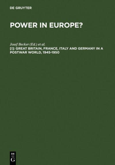 Power in Europe?: Great Britain, France, Italy and Germany in a Postwar World, 1945-50 v. 1 by Josef Becker, ISBN: 9783110106084