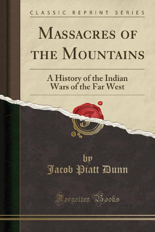 Massacres of the Mountains: A History of the Indian Wars of the Far West (Classic Reprint) by Jacob Piatt Dunn, ISBN: 9780282233631