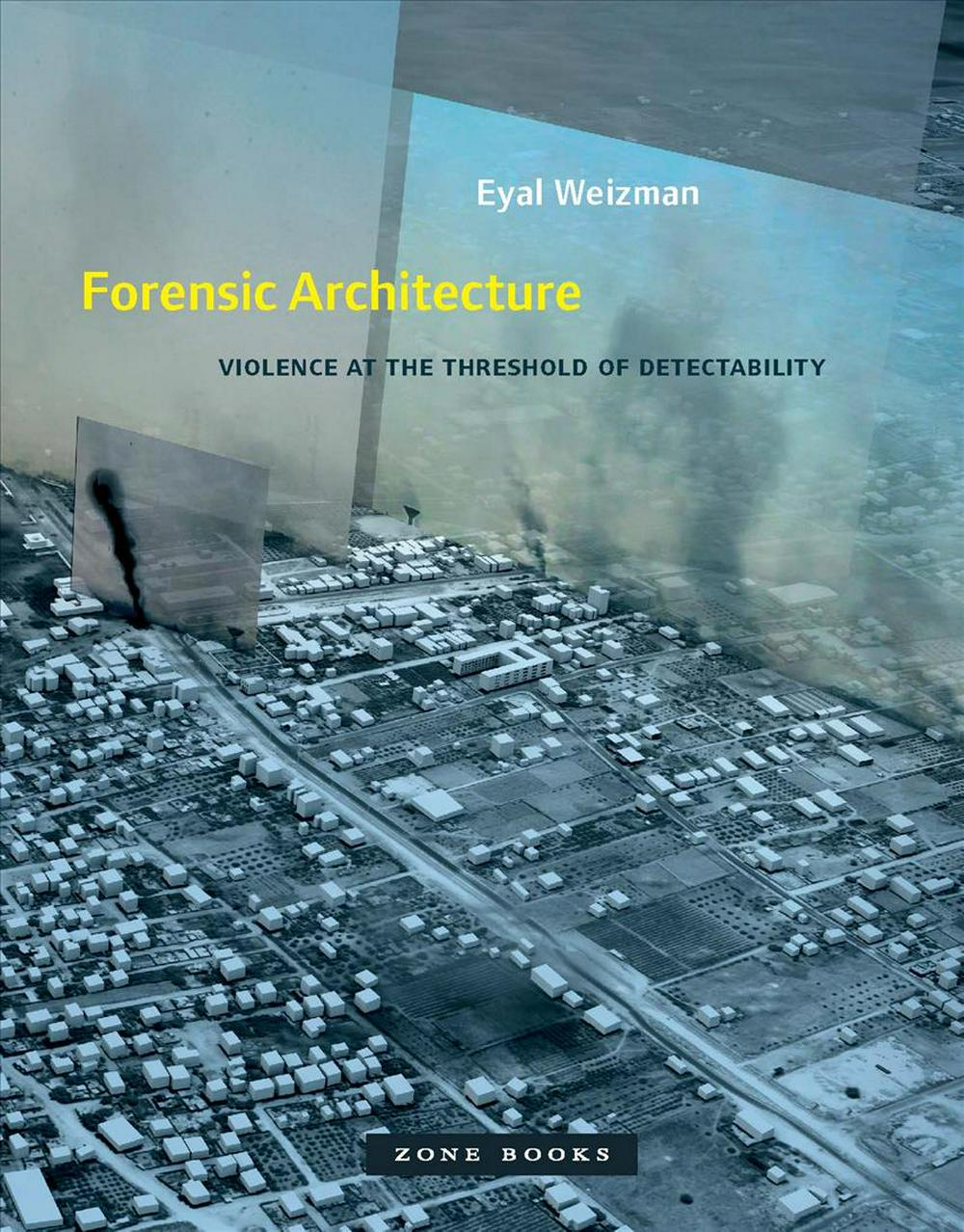 Forensic Architecture: Violence at the Threshold of Detectability by Eyal Weizman, ISBN: 9781935408864