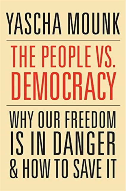 The People vs. Democracy: Why Our Freedom Is in Danger and How to Save It by Yascha Mounk, ISBN: 9780674237681