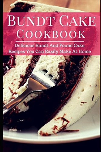 Bundt Cake Cookbook: Delicious Bundt And Pound Cake Recipes You Can Easily Make At Home (Baking Cookbook)