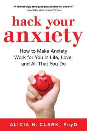 Hack Your Anxiety: How to Make Anxiety Work for You in Life, Love, and All That You Do by Alicia H Clark, ISBN: 9781492664130