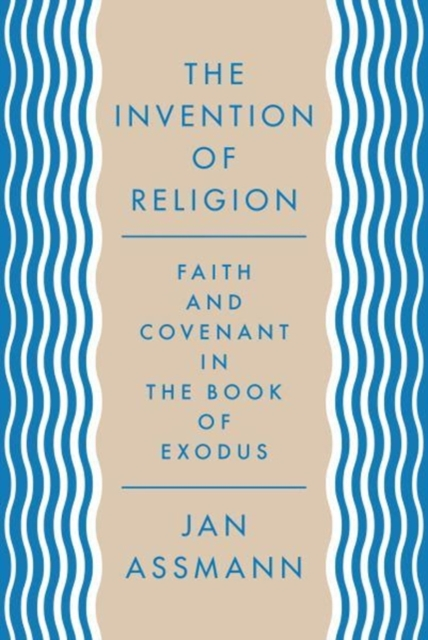 The Invention of ReligionFaith and Covenant in the Book of Exodus