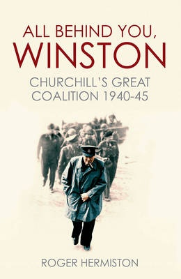 All Behind You, Winston: Churchill's War Ministry: The Coalition That Led Britain to its Finest Hour by Roger Hermiston, ISBN: 9781781313312