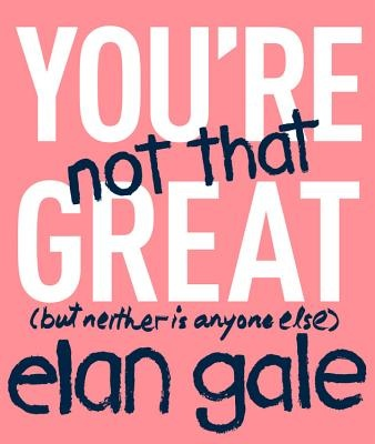 You're Not That Great: (But Neither Is Anyone Else) by Elan Gale, ISBN: 9781478918295