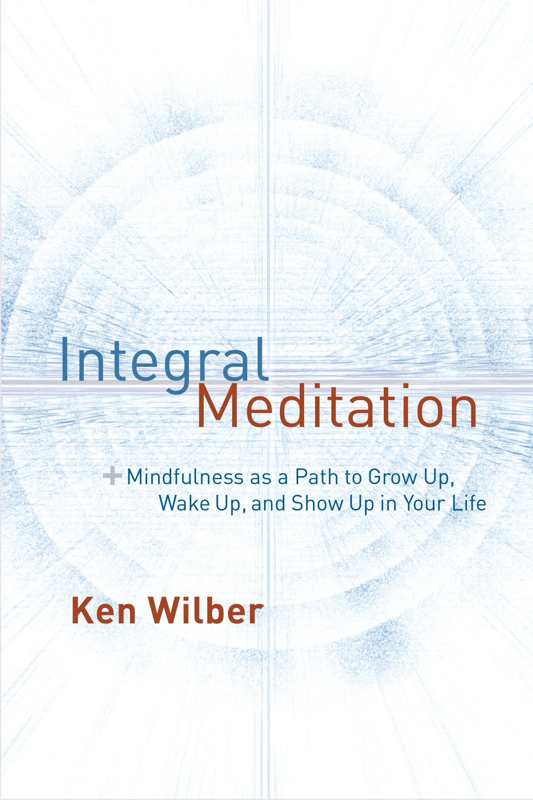 Integral MeditationMindfulness as a Path to Grow Up, Wake Up, and ...