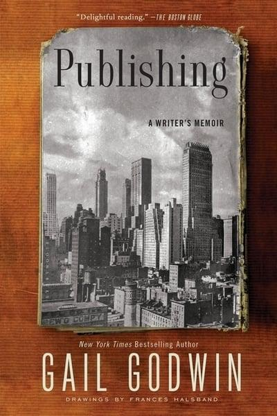 Publishing: A Writer's Memoir by Gail Godwin, ISBN: 9781620408254