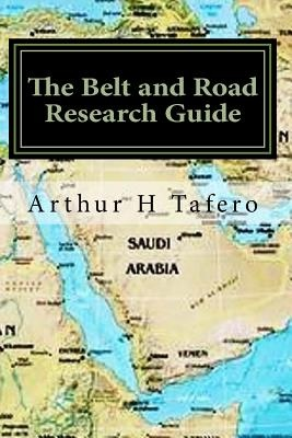 The Belt and Road Research Guide: Understanding China and the B&R by Arthur H Tafero, ISBN: 9781548526993