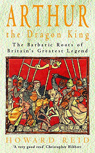 Arthur, the Dragon King: The Barbaric Roots of Britain's Greatest Legend by Howard Reid, ISBN: 9780747262251