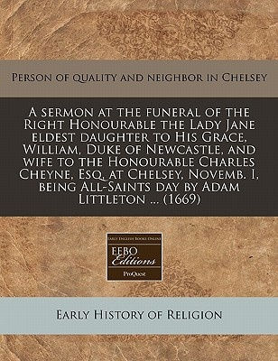 A Sermon at the Funeral of the Right Honourable the Lady Jane Eldest Daughter to His Grace, William, Duke of Newcastle, and Wife to the Honourable Charles Cheyne, Esq, at Chelsey, Novemb. I, Being All-Saints Day by Adam Littleton ... (1669)