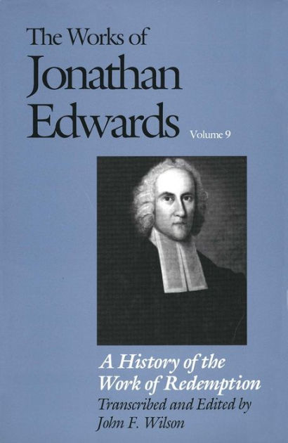 The Works of Jonathan Edwards, Vol. 9: Volume 9: A History of the Work of Redemption