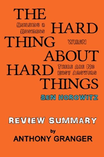 The Hard Thing About Hard Things Ben Horowitz - Review Summary: Building a Business When There Are No Easy Answers by Anthony Granger, ISBN: 9781499680287