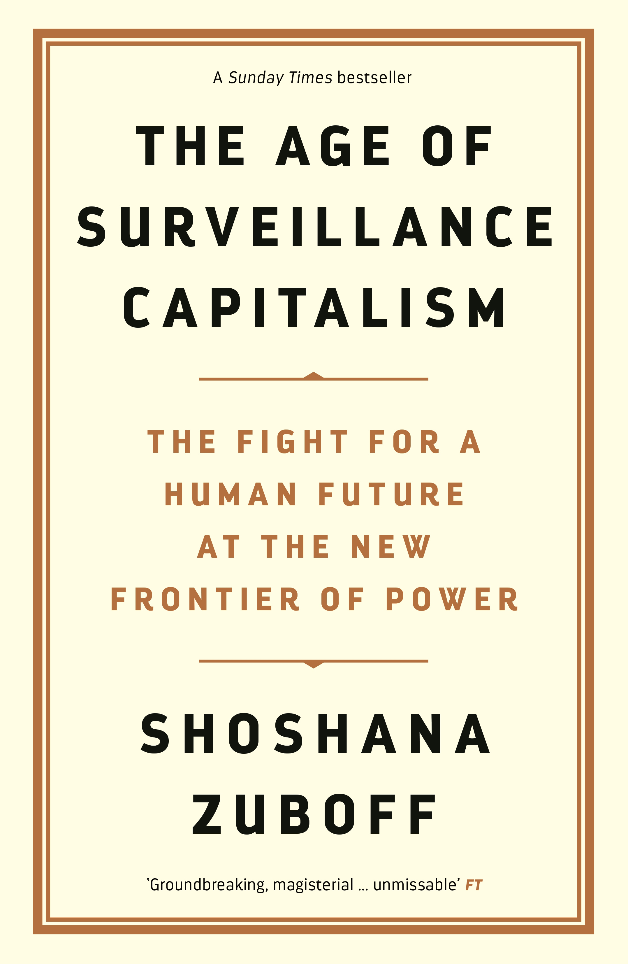 The Age of Surveillance Capitalism: The Fight for the Future at the New Frontier of Power by Professor Shoshana Zuboff, ISBN: 9781781256848
