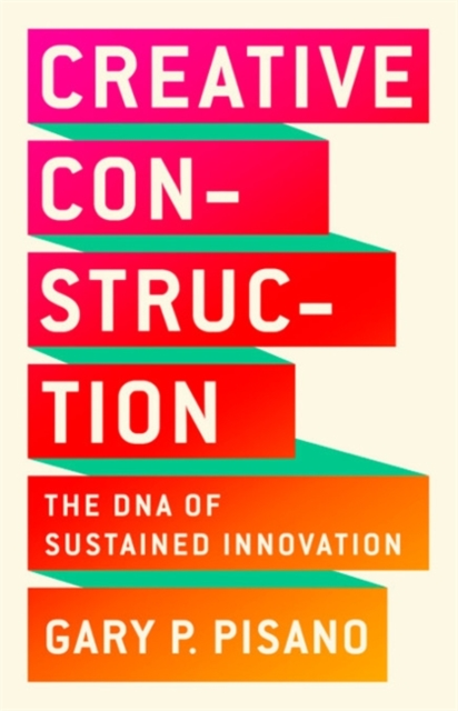 Creative Construction: The DNA of Sustained Innovation by Gary P Pisano, ISBN: 9781610398770