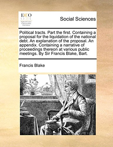 Political tracts. Part the first. Containing a proposal for the liquidation of the national debt. An explanation of the proposal. An appendix. ... public meetings. By Sir Francis Blake, Bart.