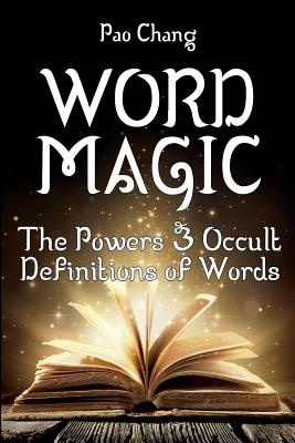Word Magic: The Powers & Occult Definitions of Words by Pao Chang, ISBN: 9780692938003