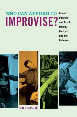 Who Can Afford to Improvise?James Baldwin and Black Music, the Lyric and th... by Ed Pavlic, ISBN: 9780823276837