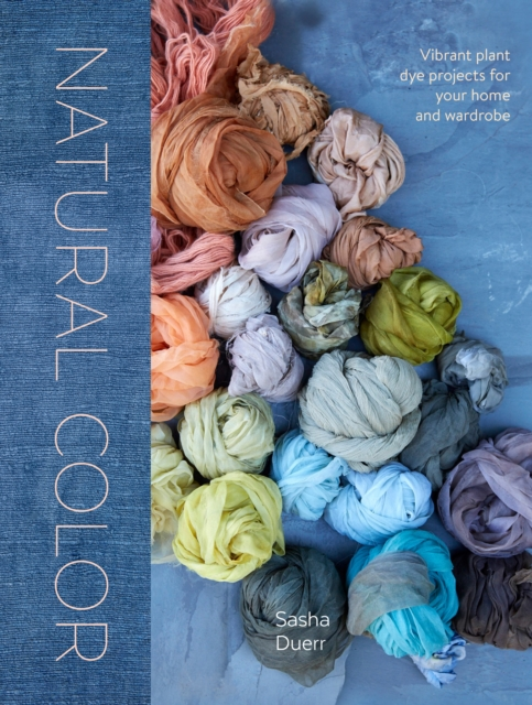 Natural Color: Vibrant Plant Dye Projects for Your Home and Wardrobe by Sasha Duerr, ISBN: 9781607749363
