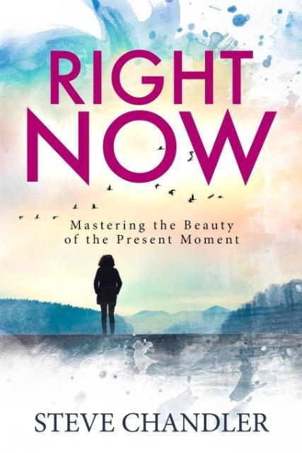 Right Now: Mastering the Beauty of the Present Moment by Steve Chandler, ISBN: 9781600251092