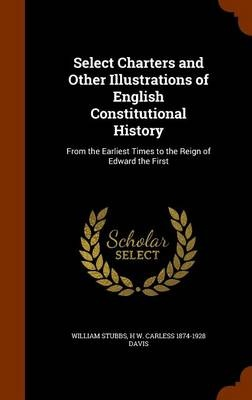 Select Charters and Other Illustrations of English Constitutional HistoryFrom the Earliest Times to the Reign of Edward ...