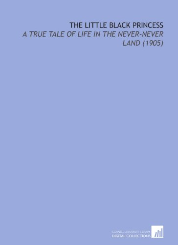 The Little Black Princess: A True Tale of Life in the Never-Never Land (1905) by Jeannie Gunn, ISBN: 9781112117350