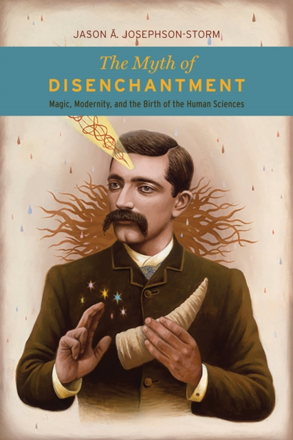The Myth of DisenchantmentMagic, Modernity, and the Birth of the Human Sc...