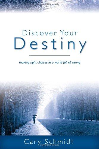 Discover Your Destiny: Making Right Choices in a World Full of Wrong (Second Edition) by Cary Schmidt, ISBN: 9781598940497