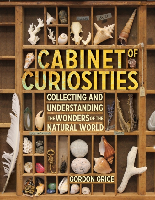 Cabinet of Curiosities: A Kid S Guide to Collecting and Understanding the Wonders of the Natural World by Gordon Grice, ISBN: 9780761169277