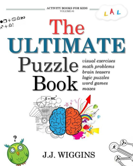 The Ultimate Puzzle Book: Mazes, Brain Teasers, Logic Puzzles, Math Problems, Visual Exercises, Word Games, and More!: Volume 1 (Activity Books For Kids) by J. J. Wiggins, ISBN: 9781539149026