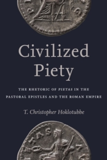 Civilized PietyThe Rhetoric of Pietas in the Pastoral Epistles...