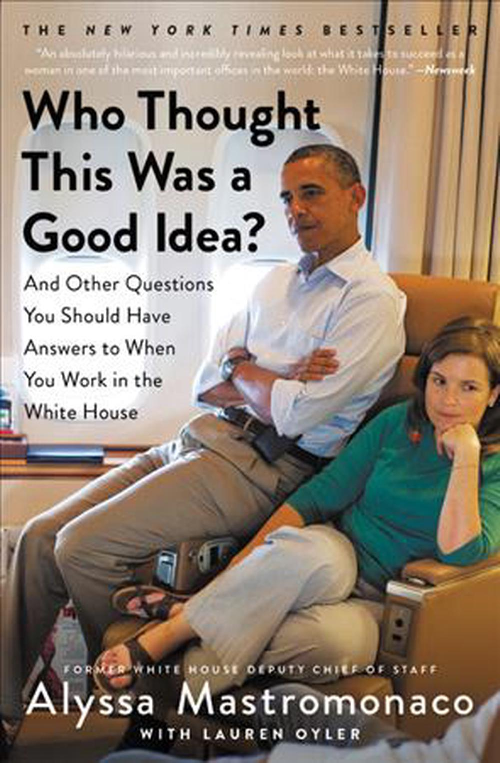 Who Thought This Was a Good Idea?: And Other Questions You Should Have Answers to When You Work in the White House by Alyssa Mastromonaco, ISBN: 9781455588237