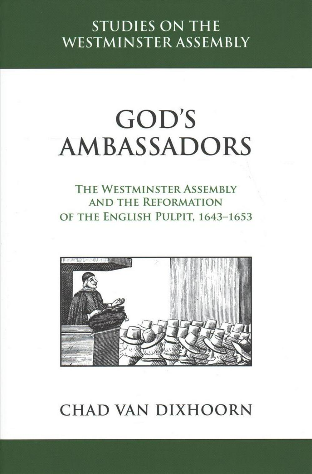 God's Ambassadors: The Westminster Assembly and the Reformation of the English Pulpit, 1643-1653 by Chad Van Dixhoorn, ISBN: 9781601785343