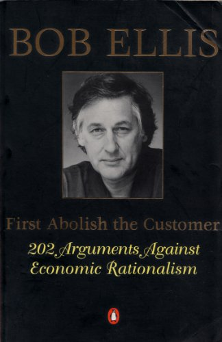 First Abolish the Customer: 202 Arguments Against Economic Rationalism
