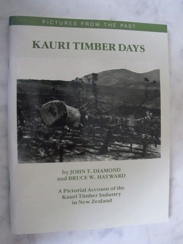 Kauri Timber Days - A Pictorial Account of the Kauri Timber Industry in New Zealand