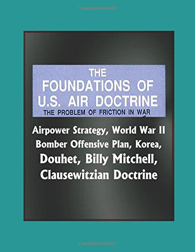 The Foundations of U.S. Air Doctrine: The Problem of Friction in War - Airpower Strategy, World War II Bomber Offensive Plan, Korea, Douhet, Billy Mitchell, Clausewitzian Doctrine