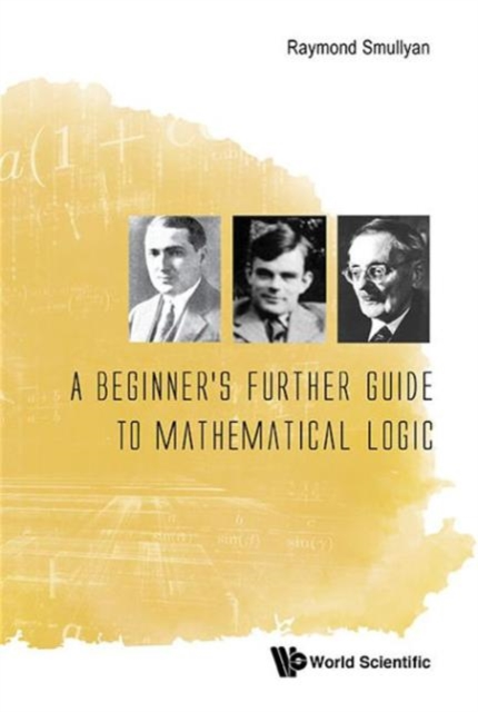 A Beginner's Further Guide to Mathematical Logic by Professor of Philosophy Raymond M Smullyan, ISBN: 9789814725729