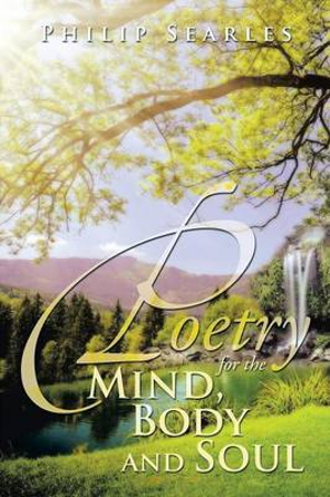 Poetry for the Mind, Body and Soul by Philip Searles, ISBN: 9781483650760
